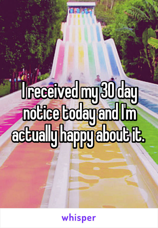 I received my 30 day notice today and I'm actually happy about it.