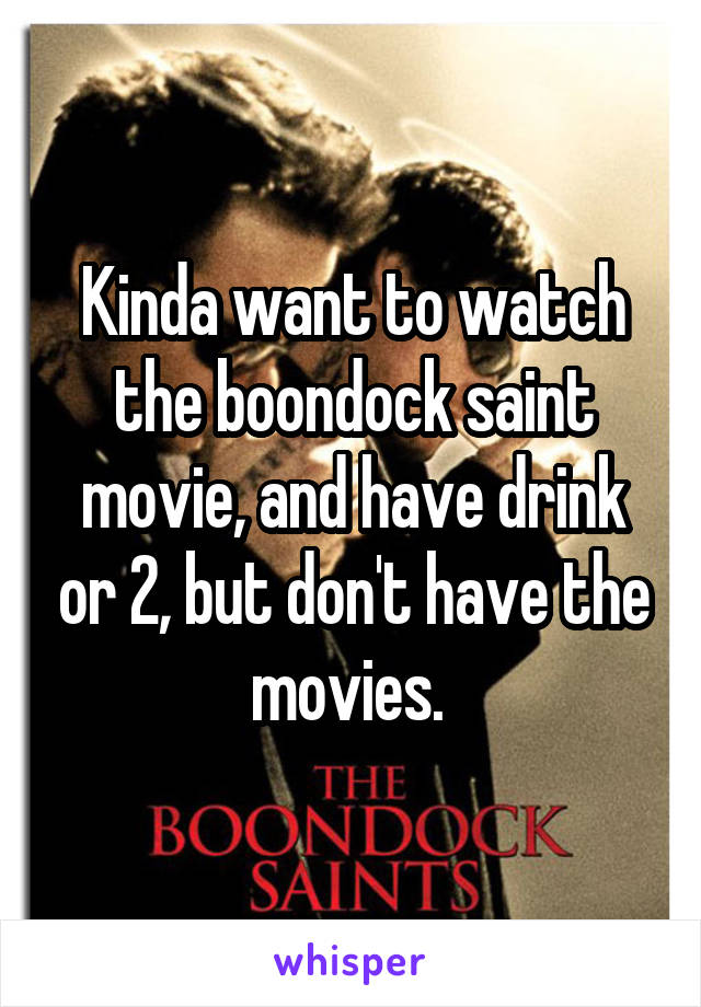Kinda want to watch the boondock saint movie, and have drink or 2, but don't have the movies.