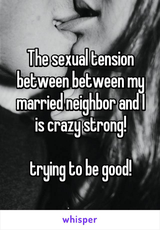 The sexual tension between between my married neighbor and I is crazy strong!  trying to be good!