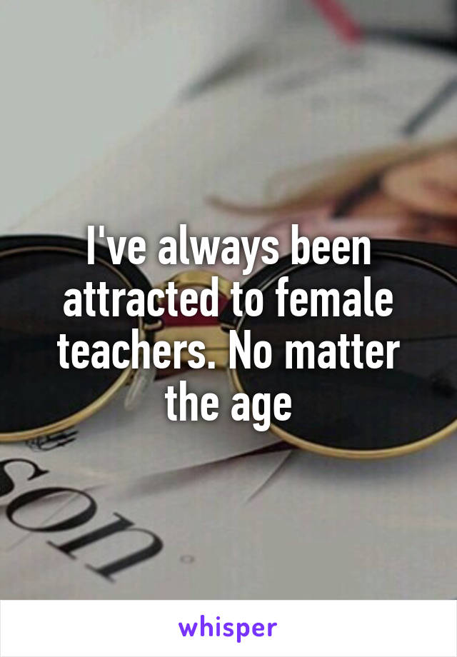 I've always been attracted to female teachers. No matter the age