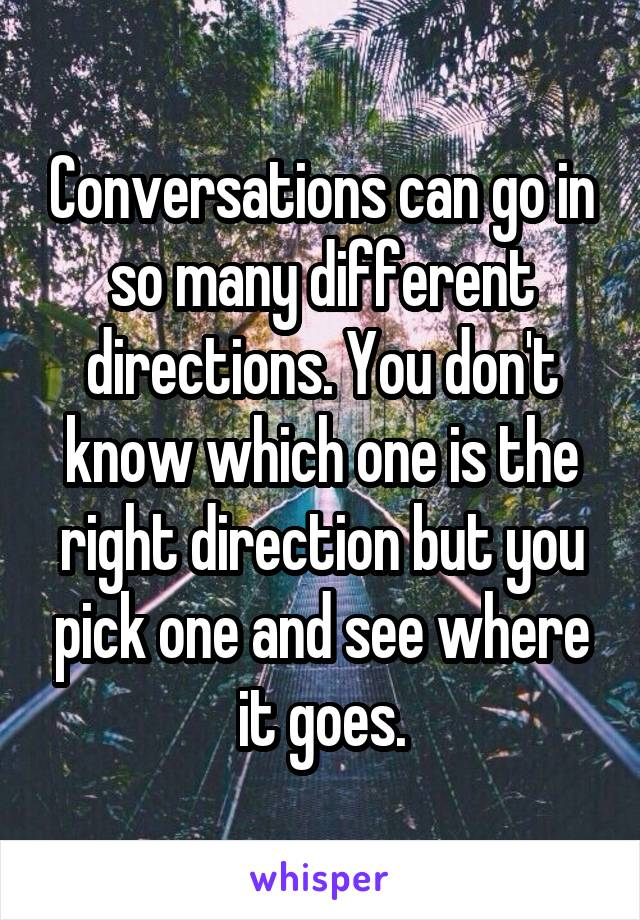 Conversations can go in so many different directions. You don't know which one is the right direction but you pick one and see where it goes.