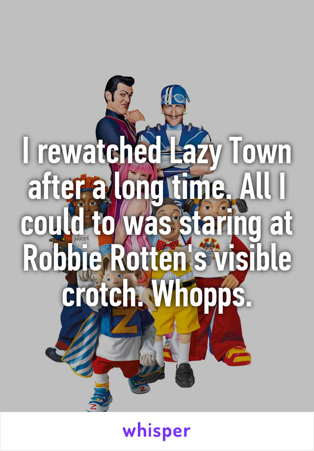 I rewatched Lazy Town after a long time. All I could to was staring at Robbie Rotten's visible crotch. Whopps.