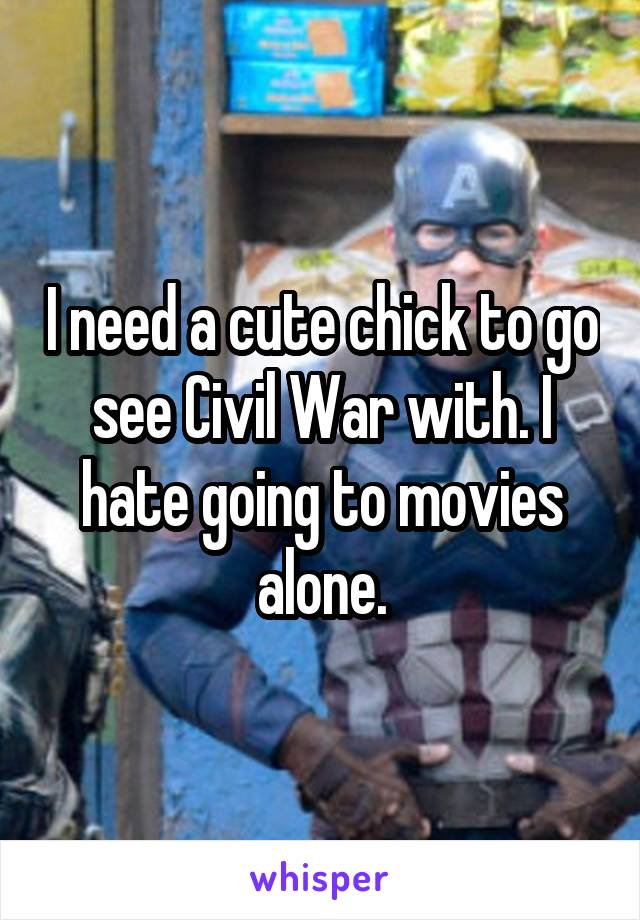 I need a cute chick to go see Civil War with. I hate going to movies alone.