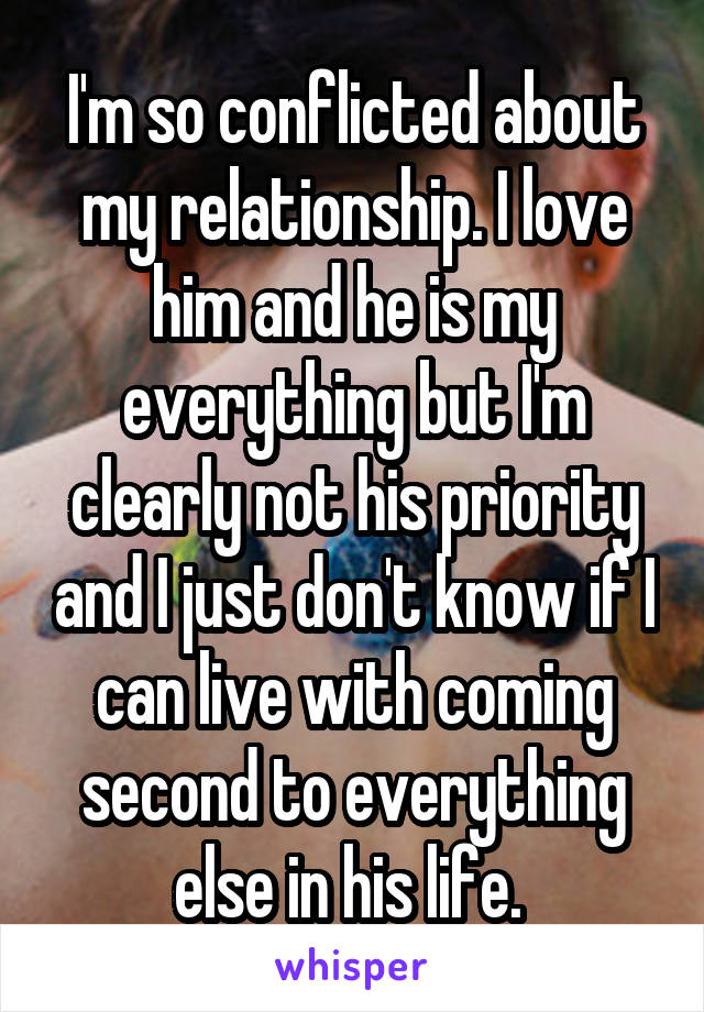 I'm so conflicted about my relationship. I love him and he is my everything but I'm clearly not his priority and I just don't know if I can live with coming second to everything else in his life.