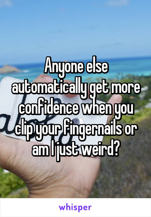 Anyone else automatically get more confidence when you clip your fingernails or am I just weird?