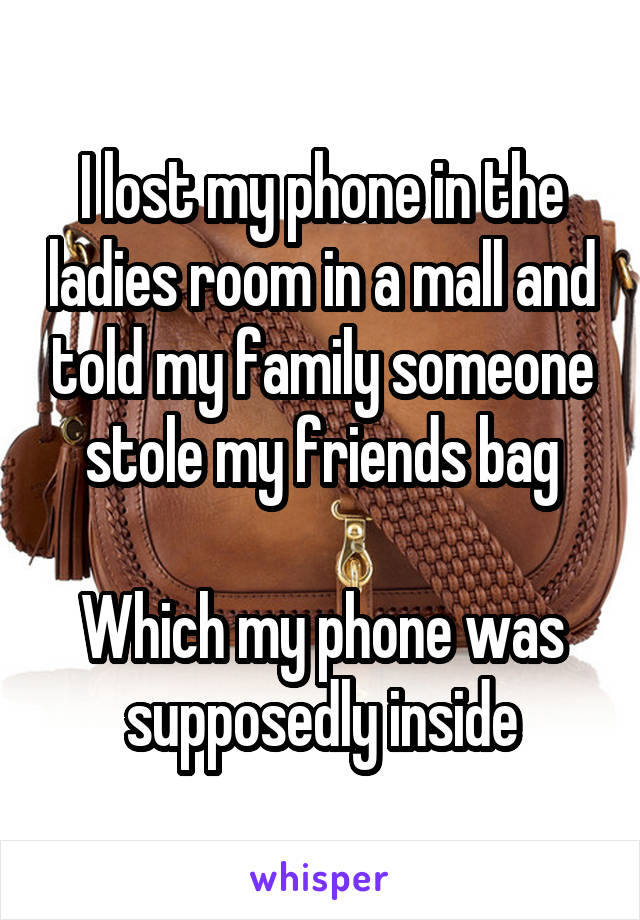 I lost my phone in the ladies room in a mall and told my family someone stole my friends bag  Which my phone was supposedly inside