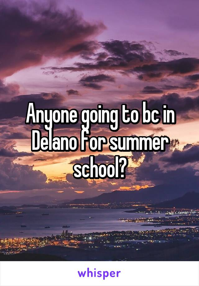 Anyone going to bc in Delano for summer school?