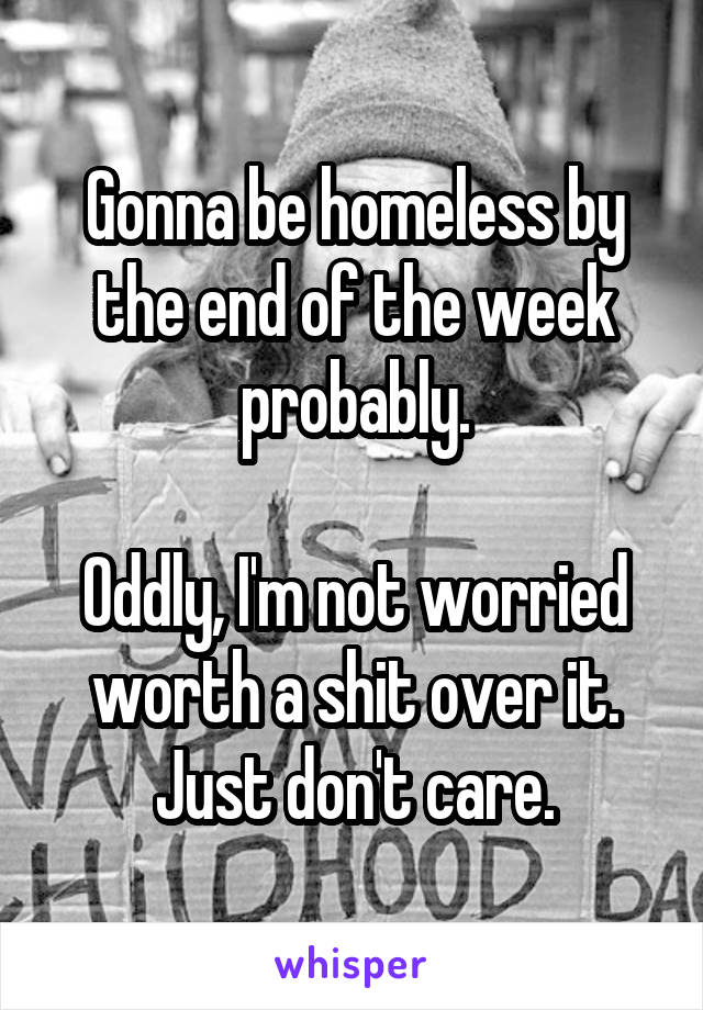 Gonna be homeless by the end of the week probably.  Oddly, I'm not worried worth a shit over it. Just don't care.