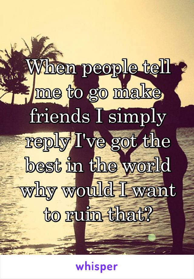 When people tell me to go make friends I simply reply I've got the best in the world why would I want to ruin that?