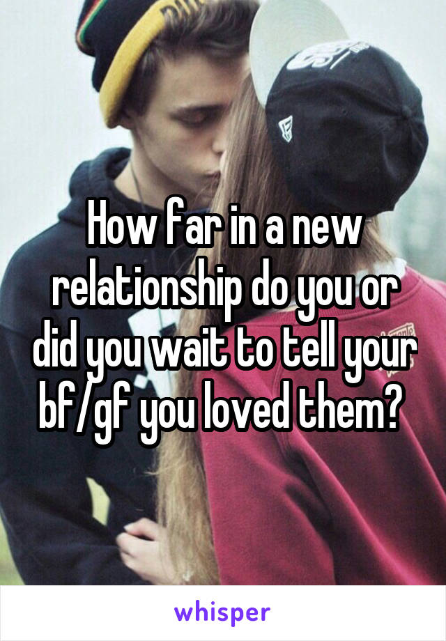 How far in a new relationship do you or did you wait to tell your bf/gf you loved them?
