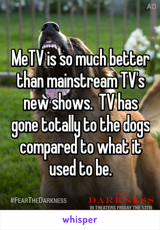 MeTV is so much better than mainstream TV's new shows.  TV has gone totally to the dogs compared to what it used to be.