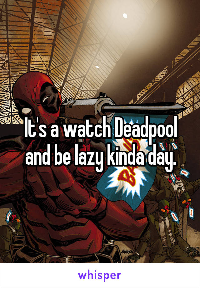 It's a watch Deadpool and be lazy kinda day.