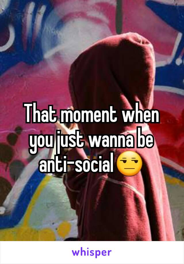 That moment when you just wanna be anti-social😒