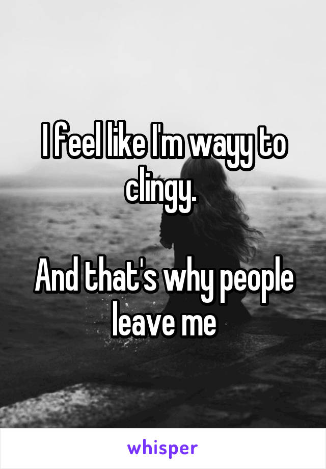I feel like I'm wayy to clingy.   And that's why people leave me