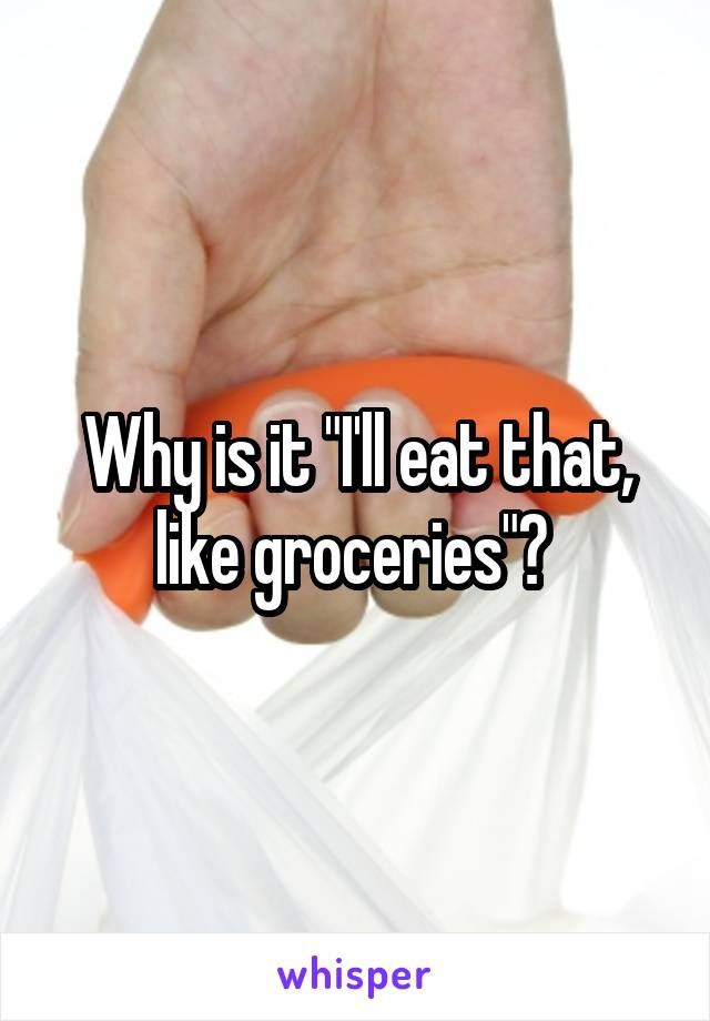 "Why is it ""I'll eat that, like groceries""?"