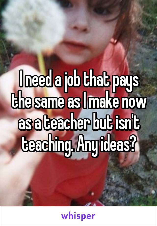I need a job that pays the same as I make now as a teacher but isn't teaching. Any ideas?
