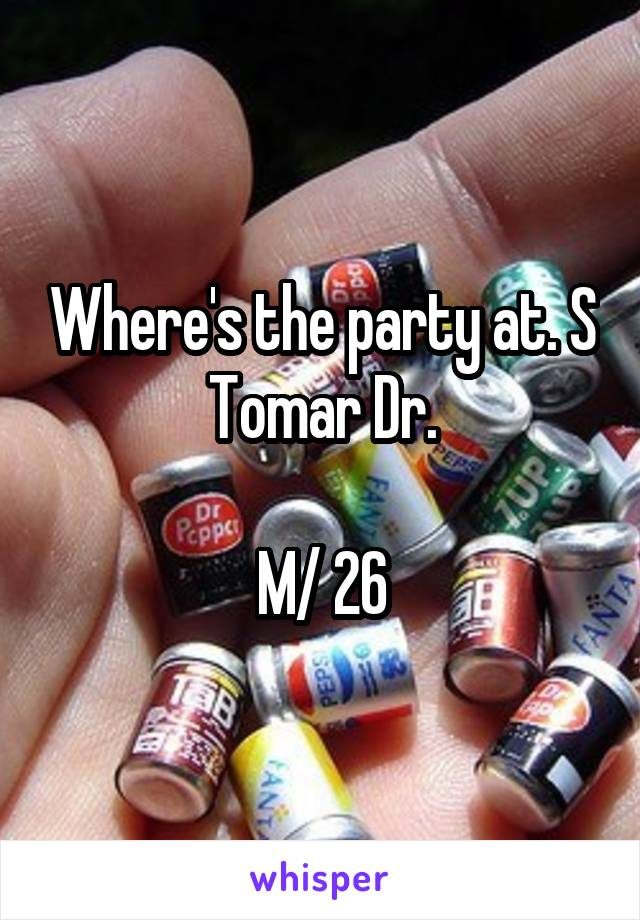 Where's the party at. S Tomar Dr.  M/ 26