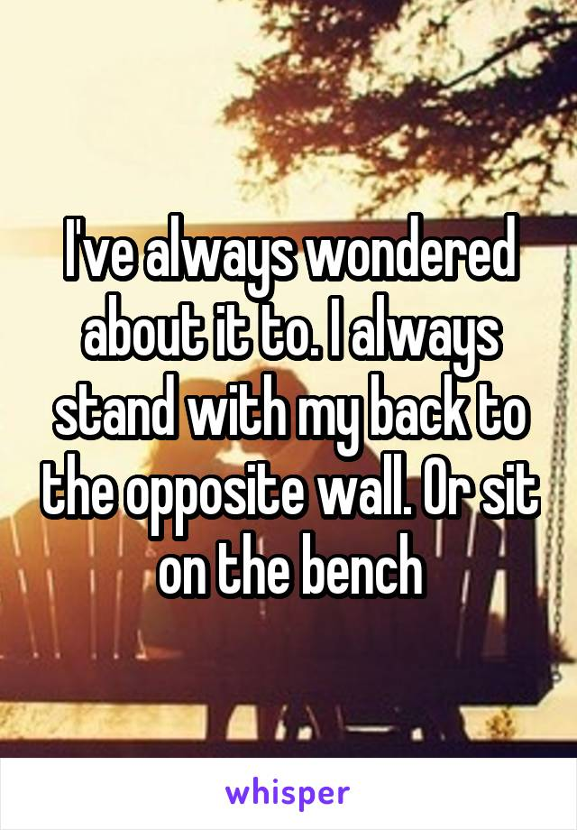 I've always wondered about it to. I always stand with my back to the opposite wall. Or sit on the bench