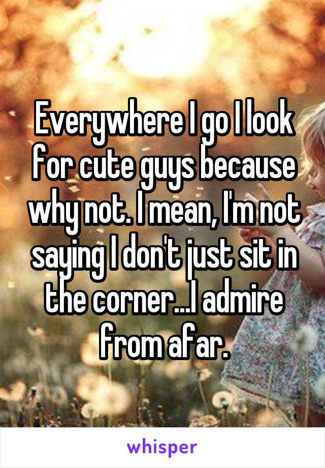 Everywhere I go I look for cute guys because why not. I mean, I'm not saying I don't just sit in the corner...I admire from afar.