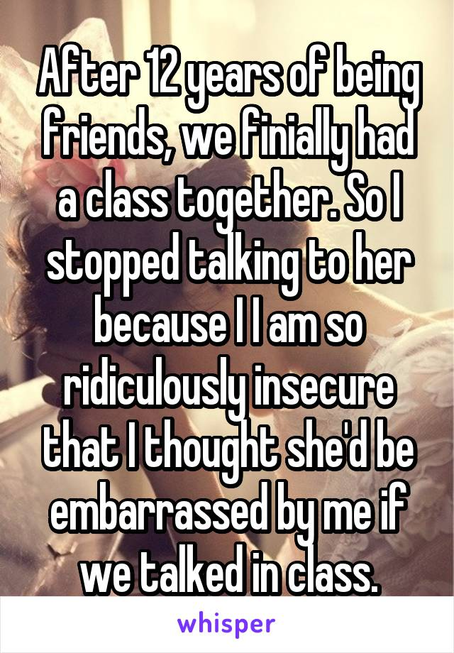 After 12 years of being friends, we finially had a class together. So I stopped talking to her because I I am so ridiculously insecure that I thought she'd be embarrassed by me if we talked in class.