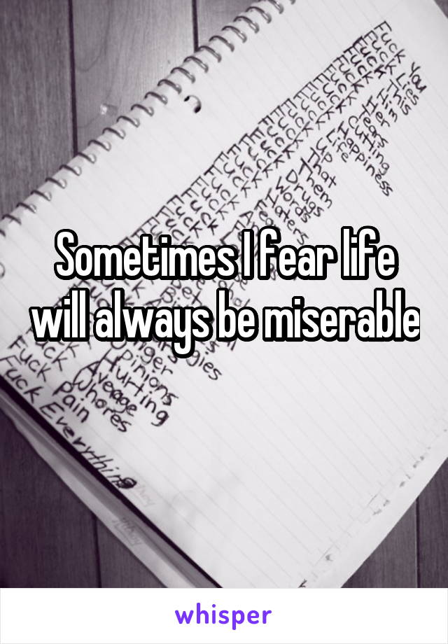 Sometimes I fear life will always be miserable
