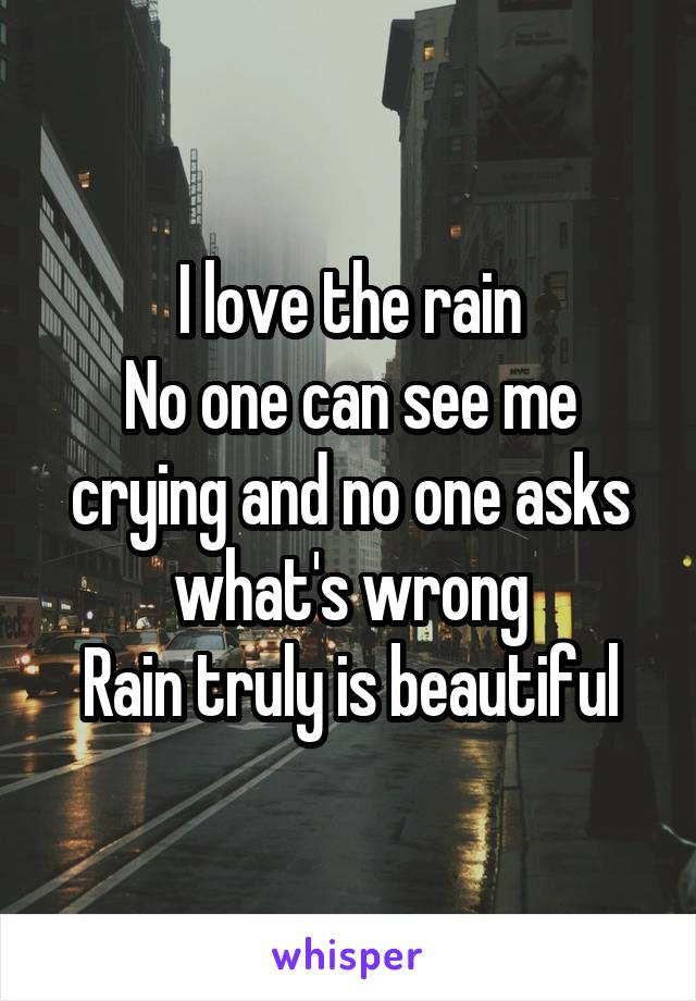 I love the rain No one can see me crying and no one asks what's wrong Rain truly is beautiful