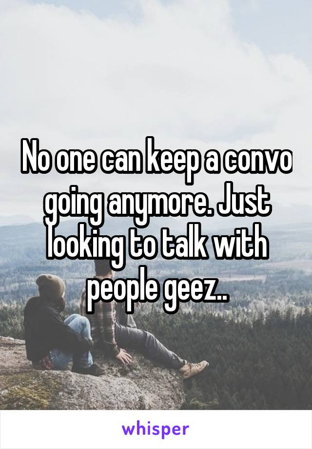 No one can keep a convo going anymore. Just looking to talk with people geez..