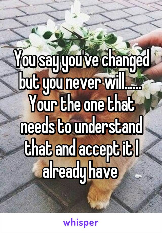 You say you've changed but you never will......  Your the one that needs to understand that and accept it I already have