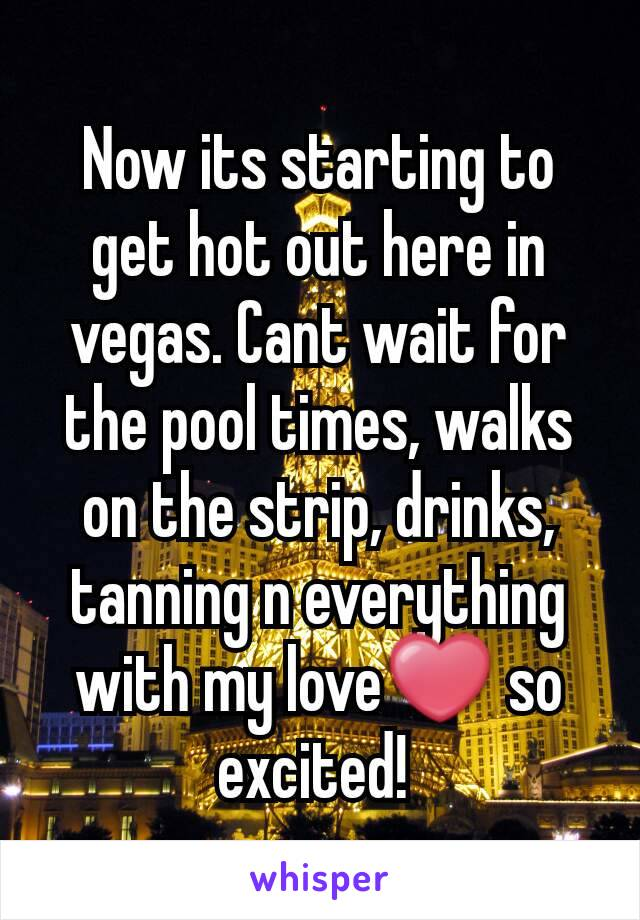 Now its starting to get hot out here in vegas. Cant wait for the pool times, walks on the strip, drinks,  tanning n everything with my love❤ so excited!