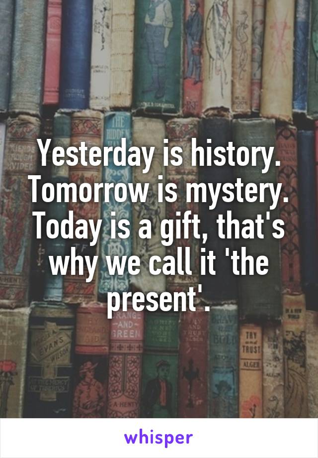 Yesterday is history. Tomorrow is mystery. Today is a gift, that's why we call it 'the present'.