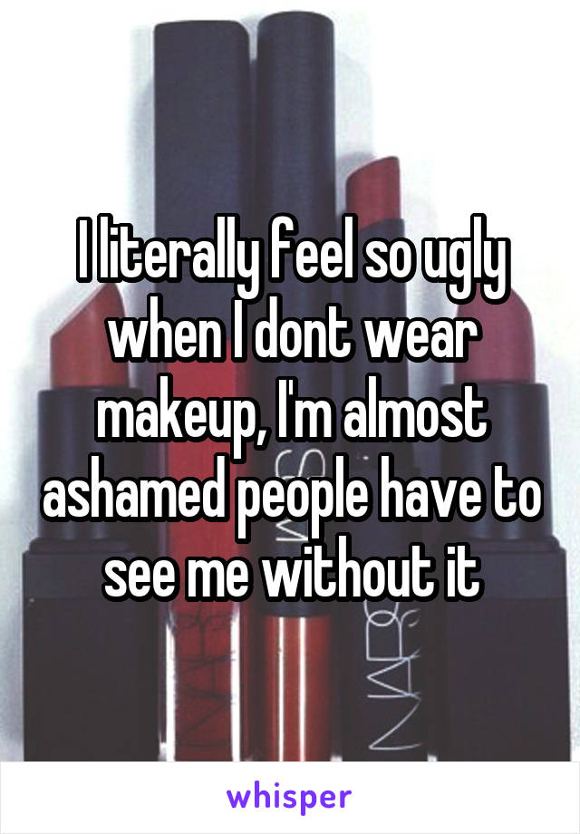 I literally feel so ugly when I dont wear makeup, I'm almost ashamed people have to see me without it