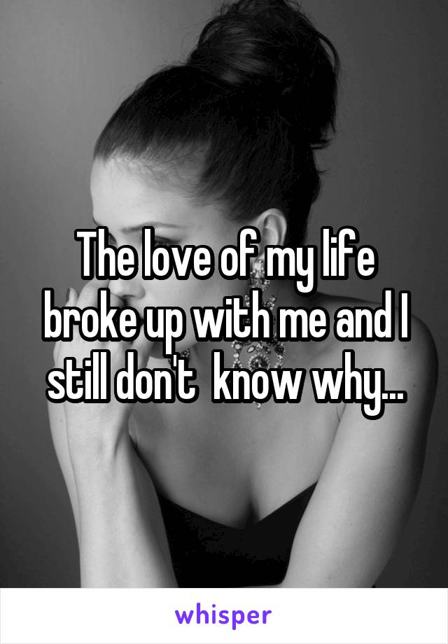 The love of my life broke up with me and I still don't  know why...