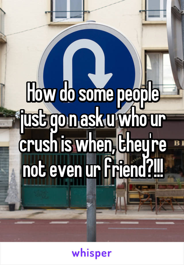 How do some people just go n ask u who ur crush is when, they're not even ur friend?!!!