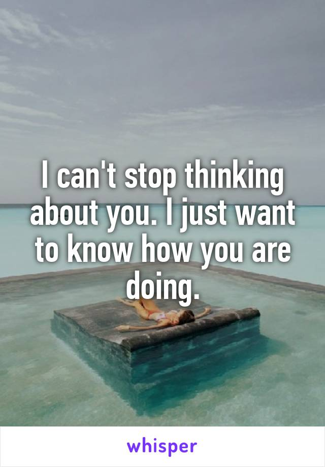 I can't stop thinking about you. I just want to know how you are doing.