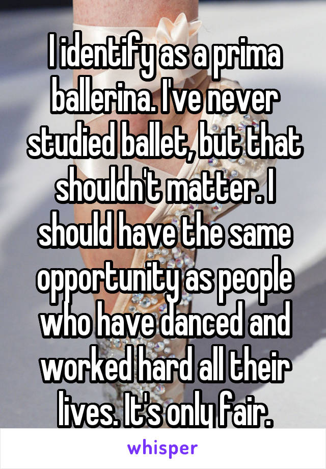 I identify as a prima ballerina. I've never studied ballet, but that shouldn't matter. I should have the same opportunity as people who have danced and worked hard all their lives. It's only fair.