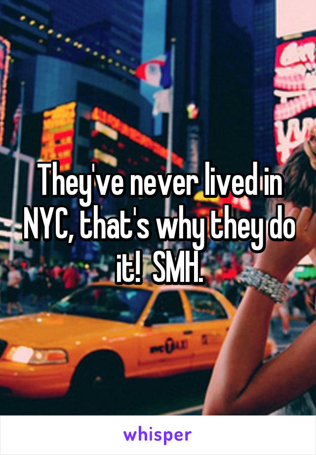 They've never lived in NYC, that's why they do it!  SMH.