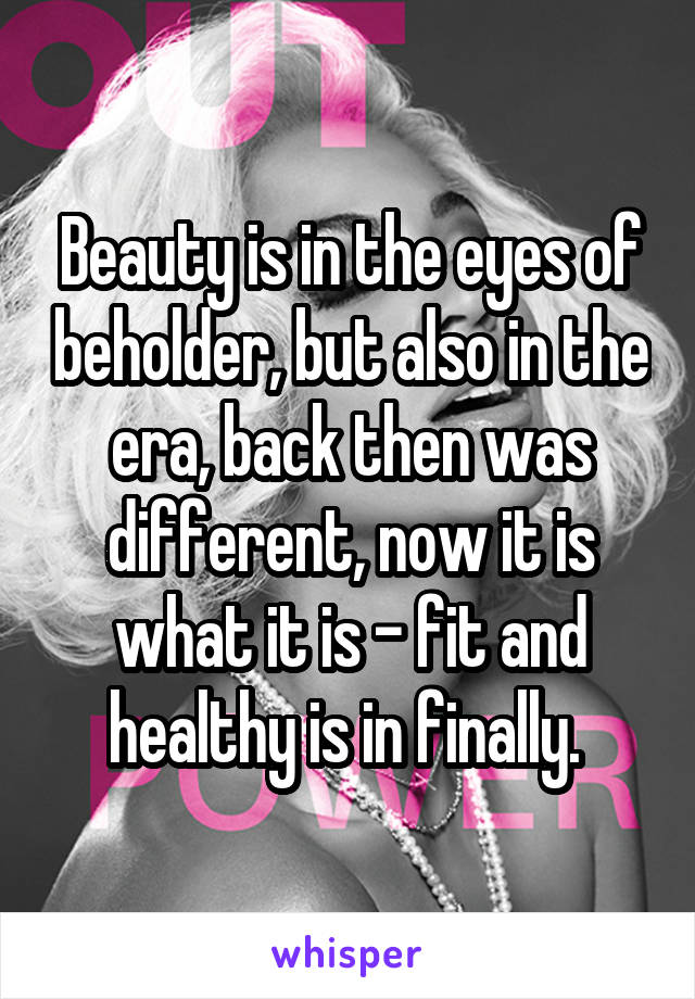 Beauty is in the eyes of beholder, but also in the era, back then was different, now it is what it is - fit and healthy is in finally.