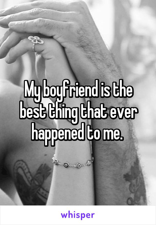 My boyfriend is the best thing that ever happened to me.