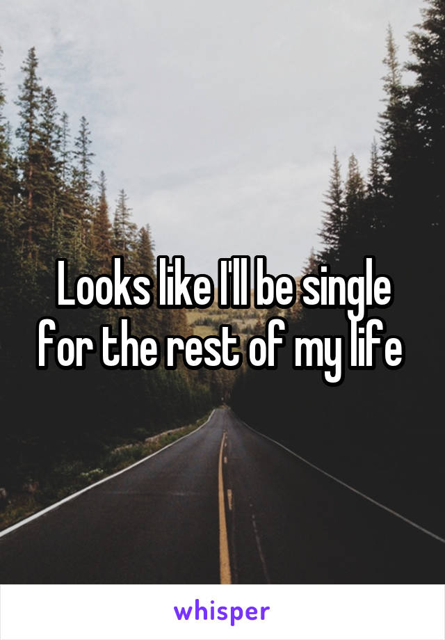 Looks like I'll be single for the rest of my life