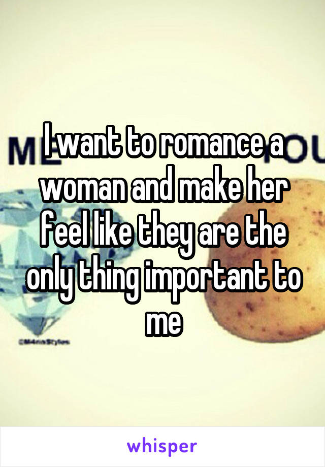 I want to romance a woman and make her feel like they are the only thing important to me