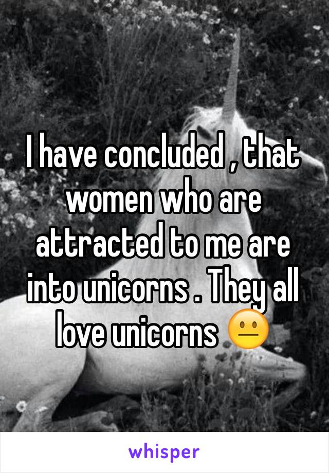 I have concluded , that women who are attracted to me are into unicorns . They all love unicorns 😐