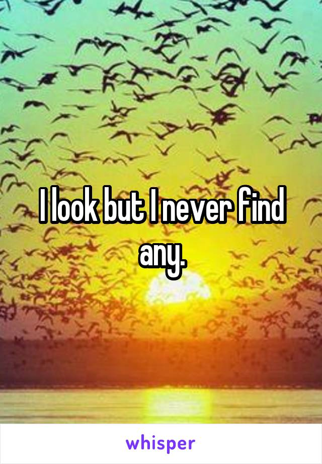I look but I never find any.