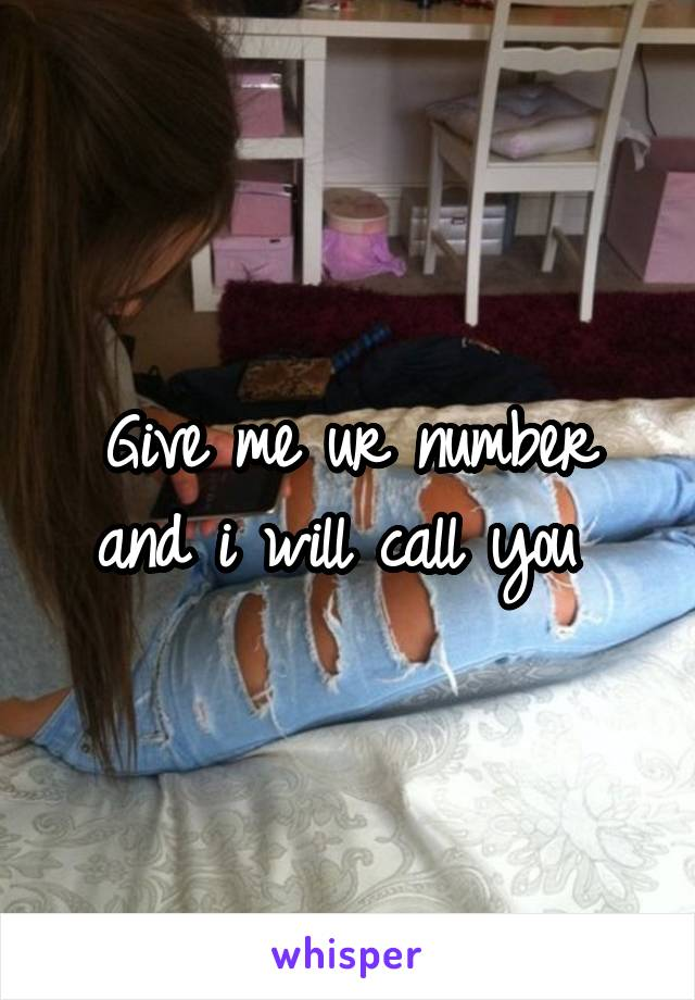 Give me ur number and i will call you