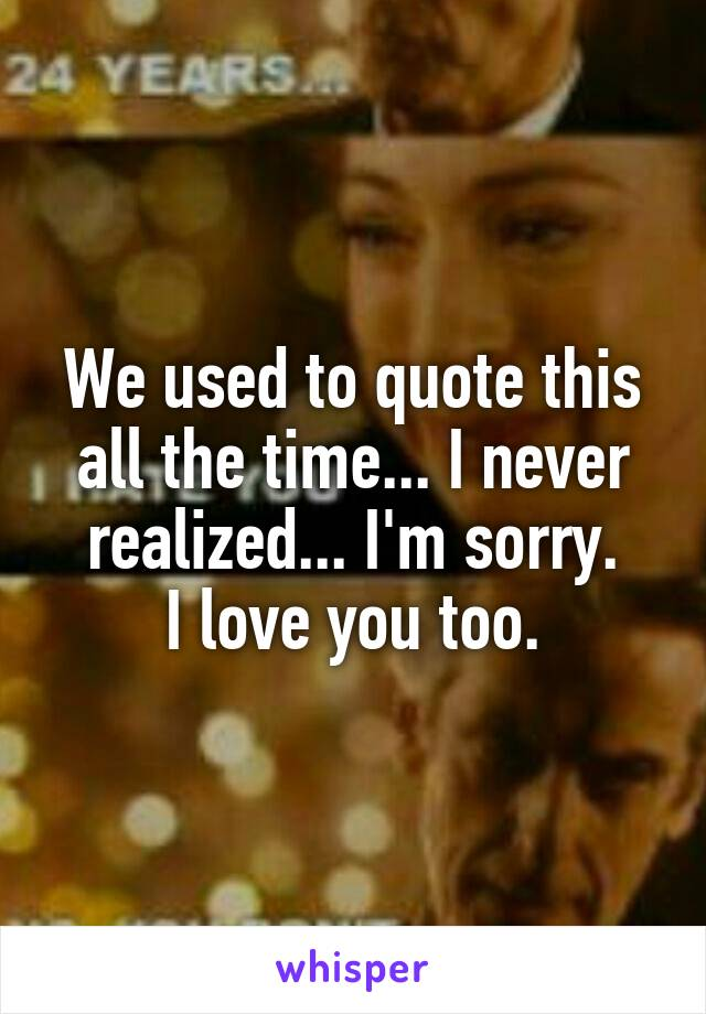 We used to quote this all the time... I never realized... I'm sorry. I love you too.