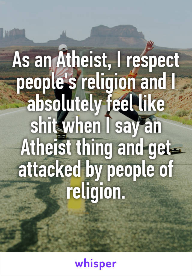As an Atheist, I respect people's religion and I absolutely feel like shit when I say an Atheist thing and get attacked by people of religion.