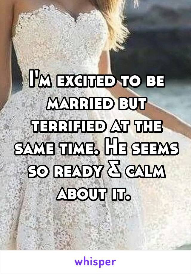 I'm excited to be married but terrified at the same time. He seems so ready & calm about it.