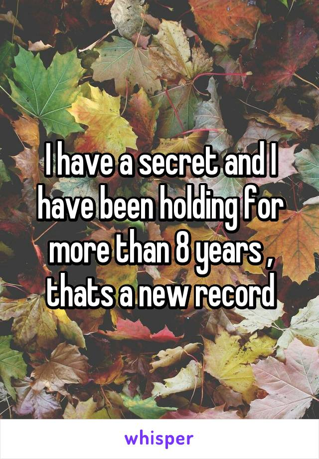 I have a secret and I have been holding for more than 8 years , thats a new record