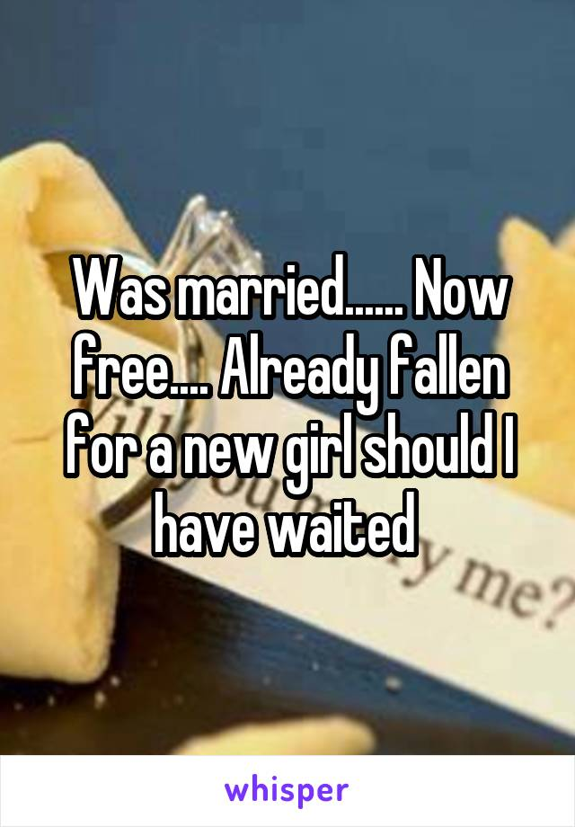 Was married...... Now free.... Already fallen for a new girl should I have waited