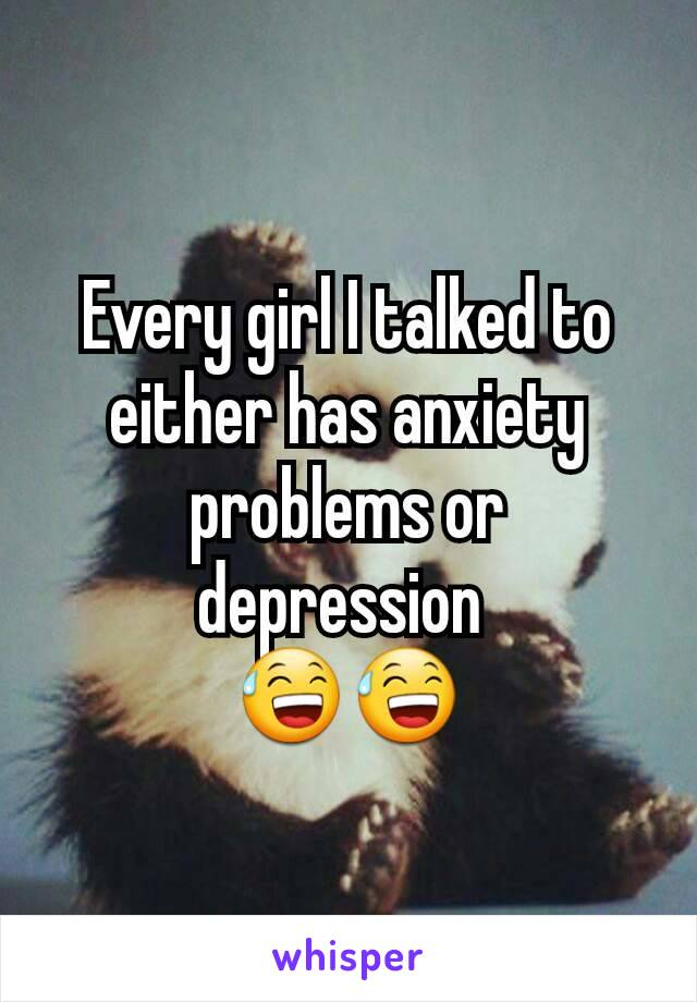 Every girl I talked to either has anxiety problems or depression  😅😅