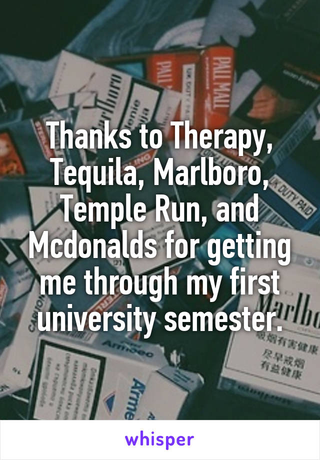 Thanks to Therapy, Tequila, Marlboro, Temple Run, and Mcdonalds for getting me through my first university semester.